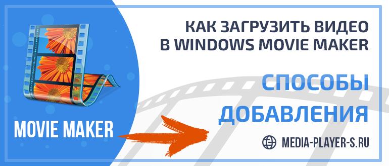 Как загрузить видео в Windows Movie Maker - способы добавления